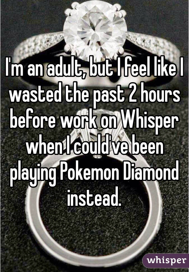 I'm an adult, but I feel like I wasted the past 2 hours before work on Whisper when I could've been playing Pokemon Diamond instead.
