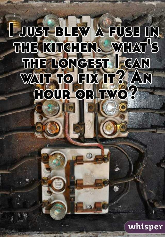 I just blew a fuse in the kitchen.  what's the longest I can wait to fix it? An hour or two?