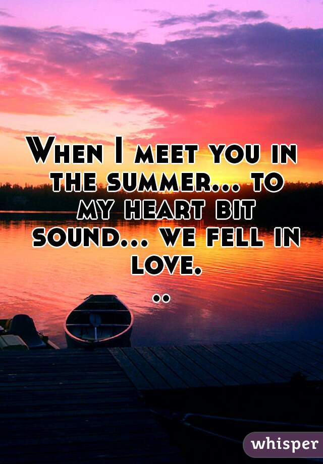 When I meet you in the summer... to my heart bit sound... we fell in love...