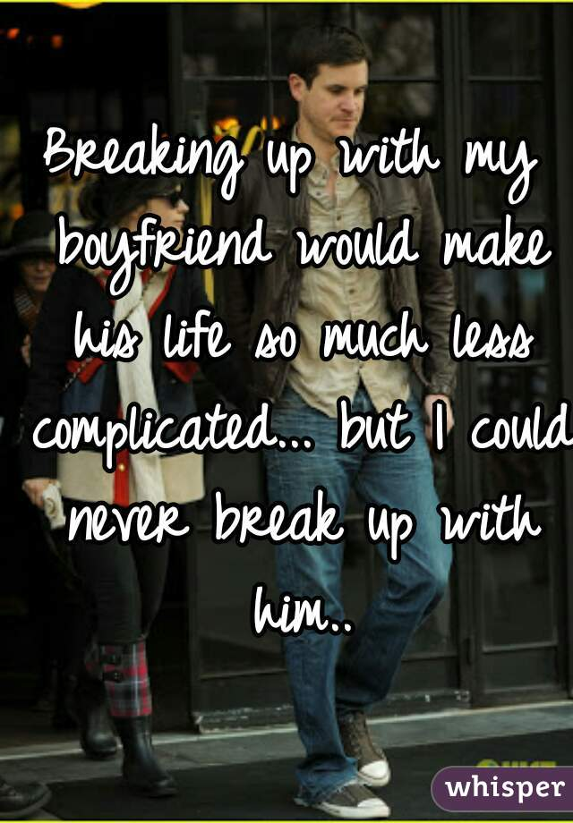 Breaking up with my boyfriend would make his life so much less complicated... but I could never break up with him..
