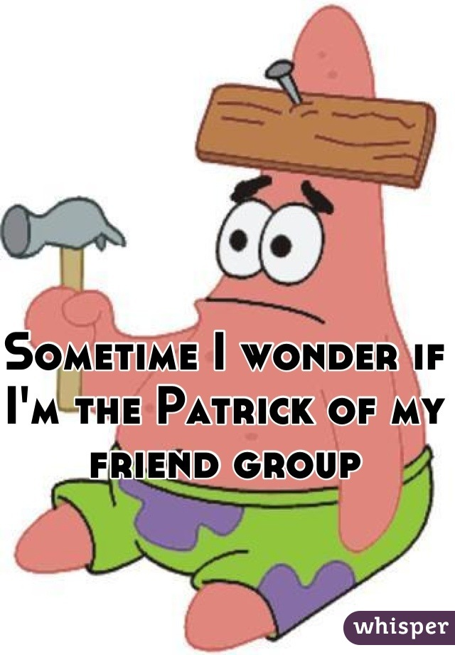 Sometime I wonder if I'm the Patrick of my friend group