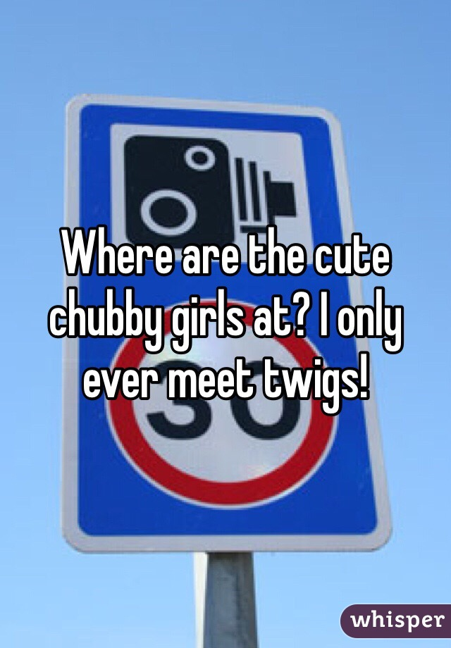 Where are the cute chubby girls at? I only ever meet twigs!