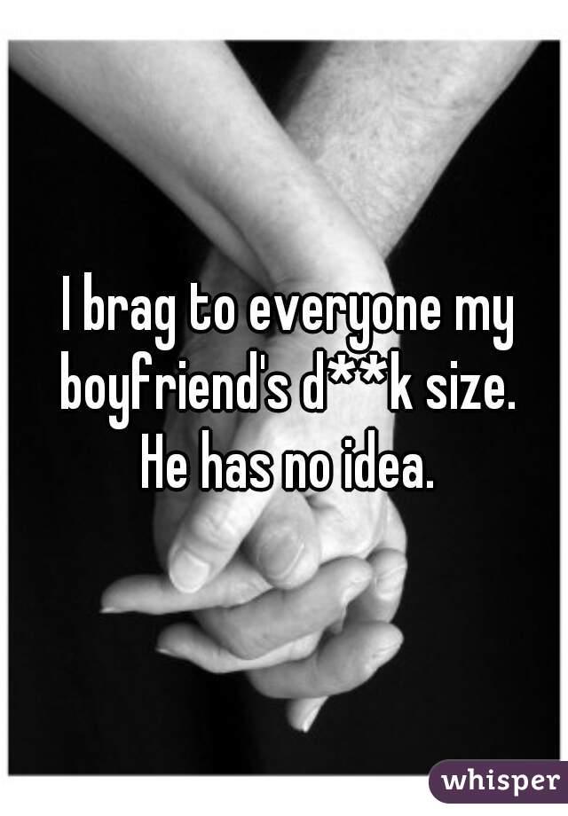 I brag to everyone my boyfriend's d**k size.  He has no idea.