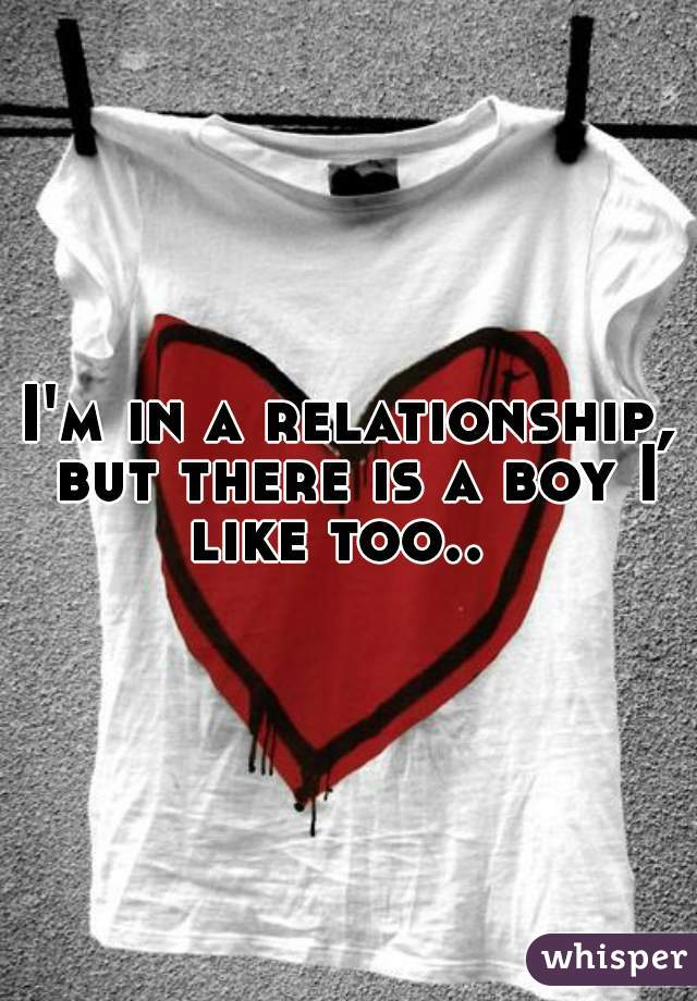 I'm in a relationship, but there is a boy I like too..
