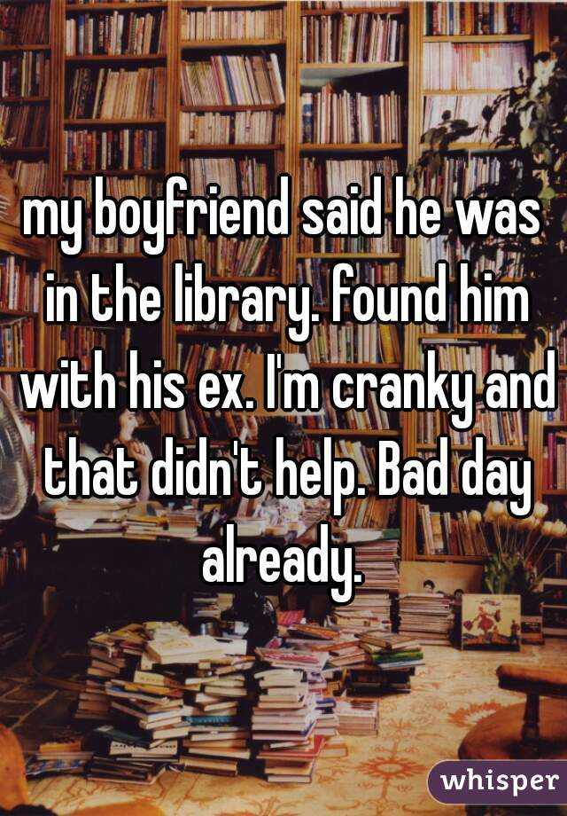 my boyfriend said he was in the library. found him with his ex. I'm cranky and that didn't help. Bad day already.