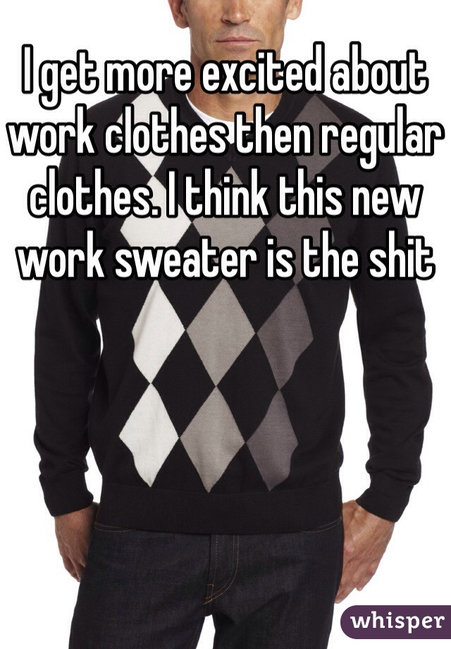I get more excited about work clothes then regular clothes. I think this new work sweater is the shit