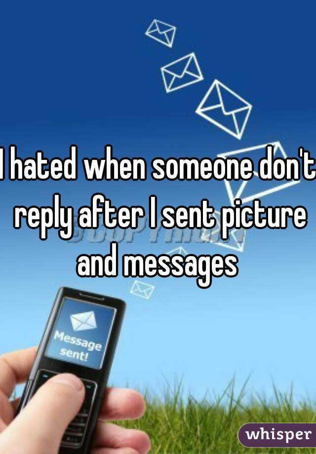I hated when someone don't reply after I sent picture and messages