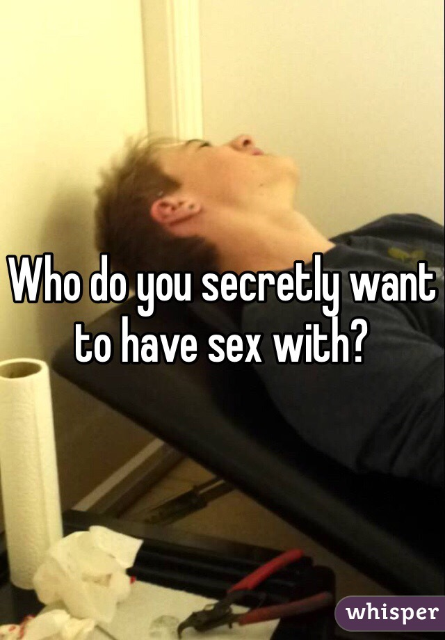 Who do you secretly want to have sex with?