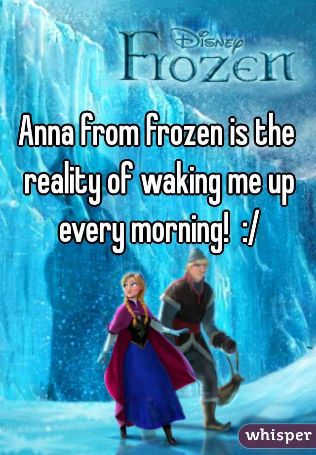 Anna from frozen is the reality of waking me up every morning!  :/