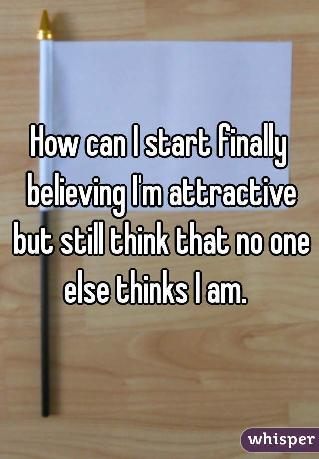 How can I start finally believing I'm attractive but still think that no one else thinks I am.