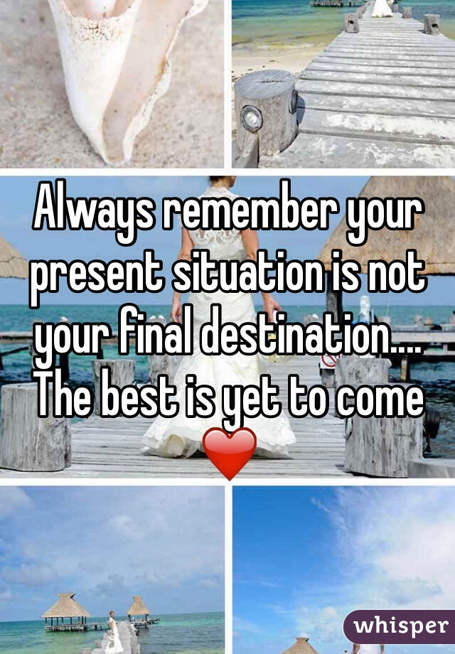 Always remember your present situation is not your final destination.... The best is yet to come ❤️