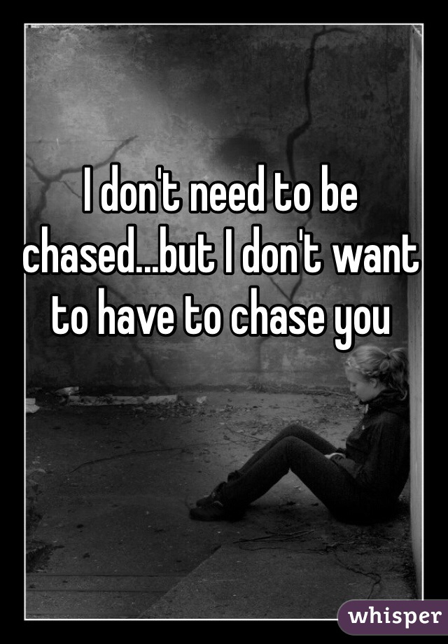 I don't need to be chased...but I don't want to have to chase you