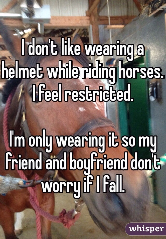 I don't like wearing a helmet while riding horses. I feel restricted.   I'm only wearing it so my friend and boyfriend don't worry if I fall.