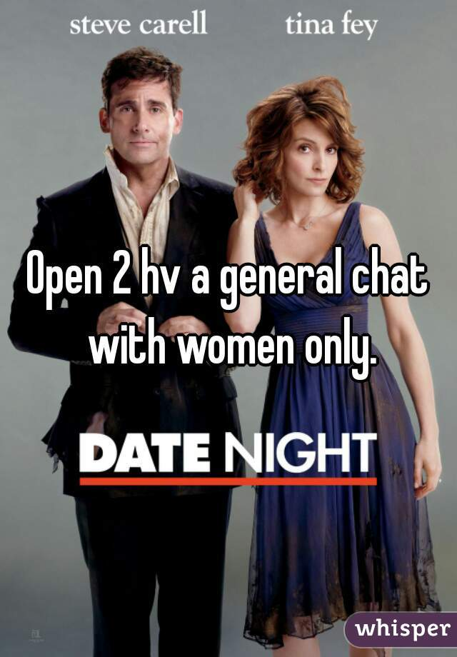 Open 2 hv a general chat with women only.