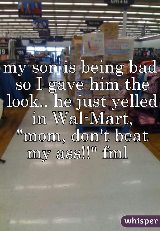 """my son is being bad so I gave him the look.. he just yelled in Wal-Mart, """"mom, don't beat my ass!!"""" fml"""