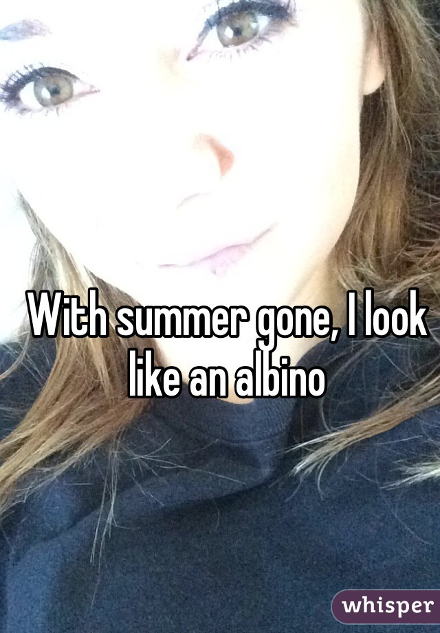 With summer gone, I look like an albino