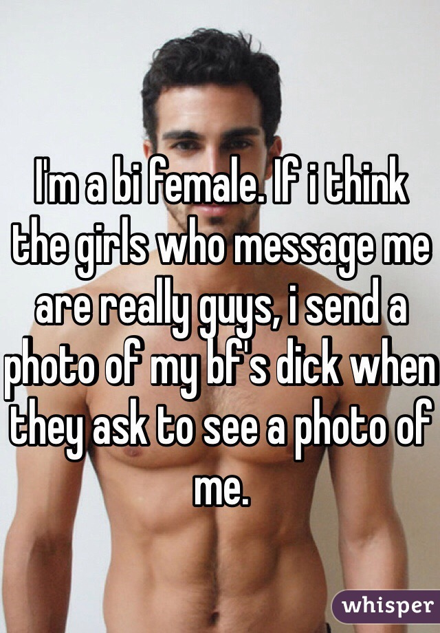I'm a bi female. If i think the girls who message me are really guys, i send a photo of my bf's dick when they ask to see a photo of me.