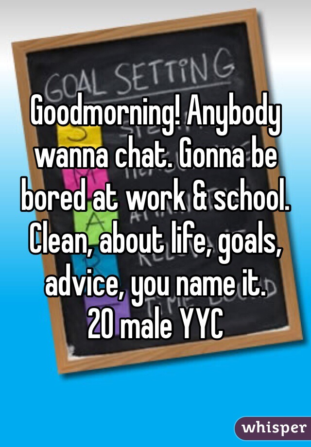 Goodmorning! Anybody wanna chat. Gonna be bored at work & school. Clean, about life, goals, advice, you name it.  20 male YYC