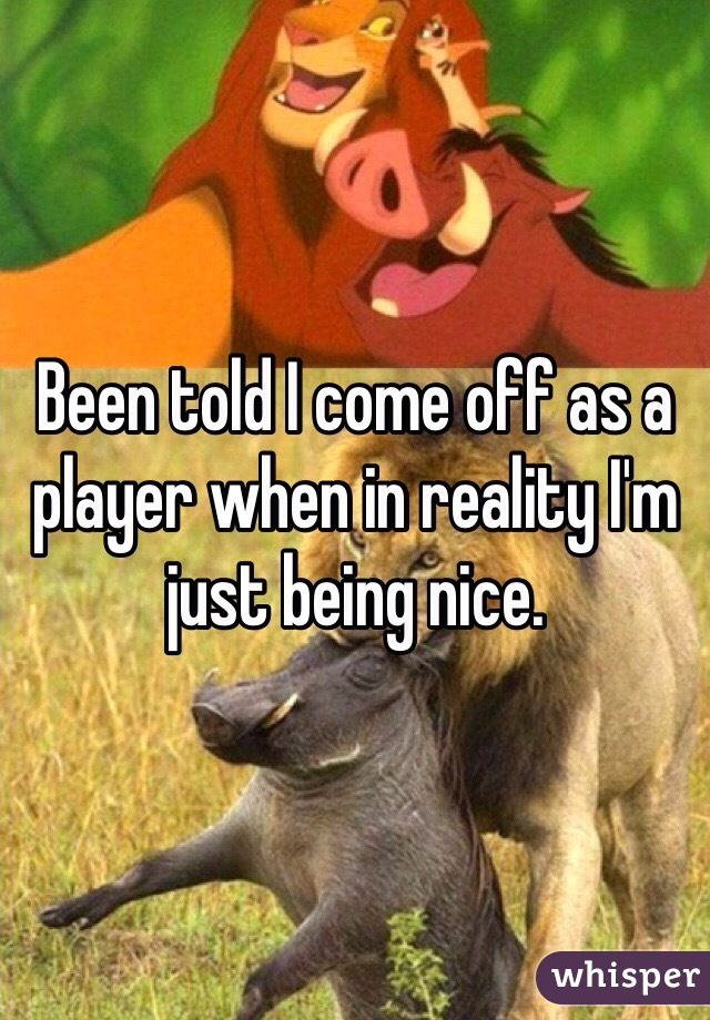 Been told I come off as a player when in reality I'm just being nice.