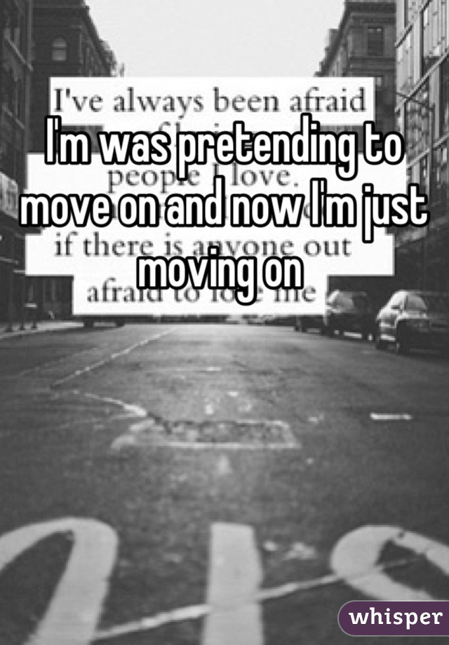 I'm was pretending to move on and now I'm just moving on