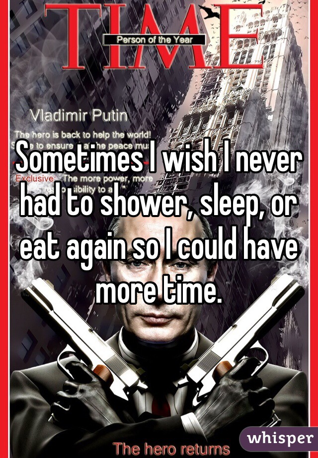 Sometimes I wish I never had to shower, sleep, or eat again so I could have more time.