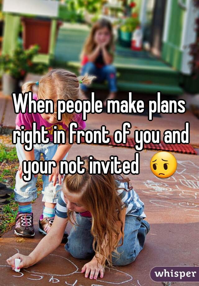 When people make plans right in front of you and your not invited  😔