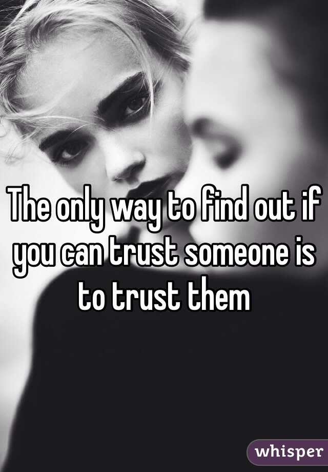 The only way to find out if you can trust someone is to trust them