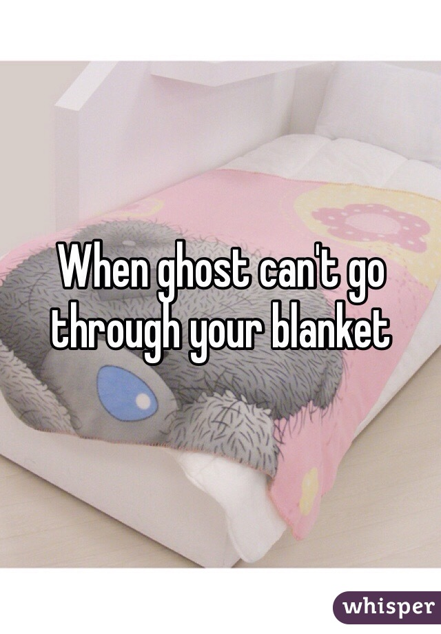 When ghost can't go through your blanket