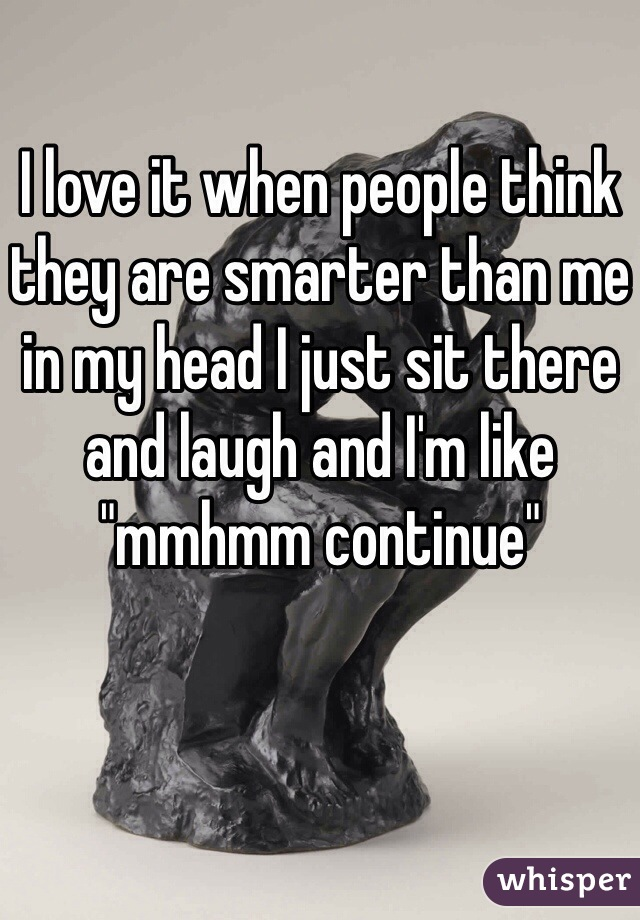 """I love it when people think they are smarter than me in my head I just sit there and laugh and I'm like """"mmhmm continue"""""""