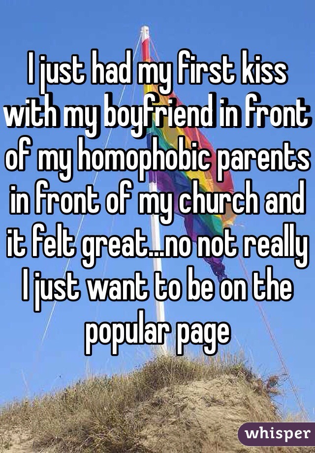 I just had my first kiss with my boyfriend in front of my homophobic parents in front of my church and it felt great...no not really I just want to be on the popular page