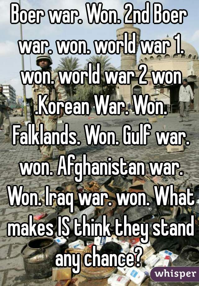 Boer war. Won. 2nd Boer war. won. world war 1. won. world war 2 won .Korean War. Won. Falklands. Won. Gulf war. won. Afghanistan war. Won. Iraq war. won. What makes IS think they stand any chance?