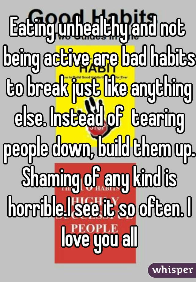 Eating unhealthy and not being active are bad habits to break just like anything else. Instead of  tearing people down, build them up. Shaming of any kind is horrible.I see it so often. I love you all