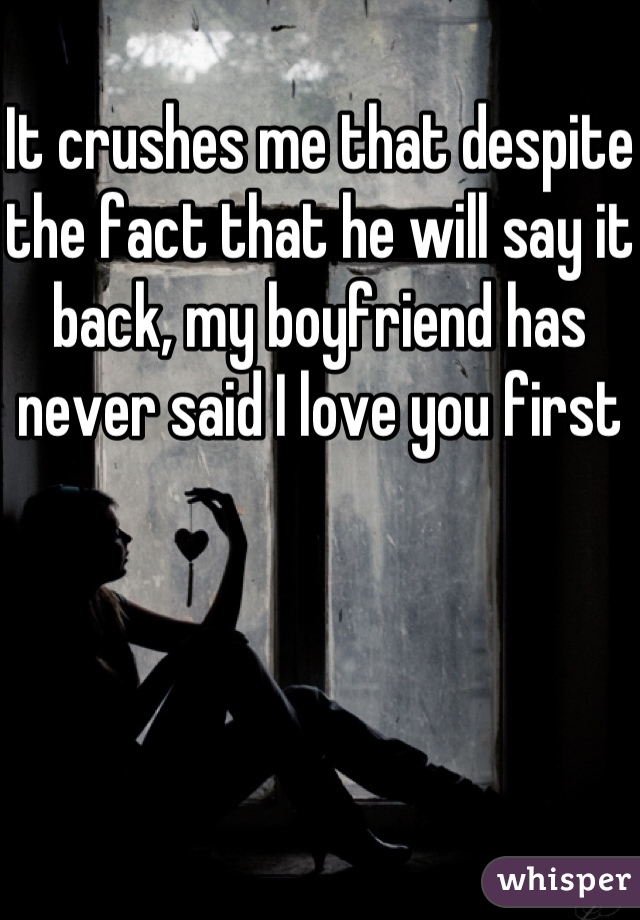 It crushes me that despite the fact that he will say it back, my boyfriend has never said I love you first