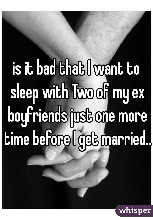is it bad that I want to sleep with Two of my ex boyfriends just one more time before I get married...