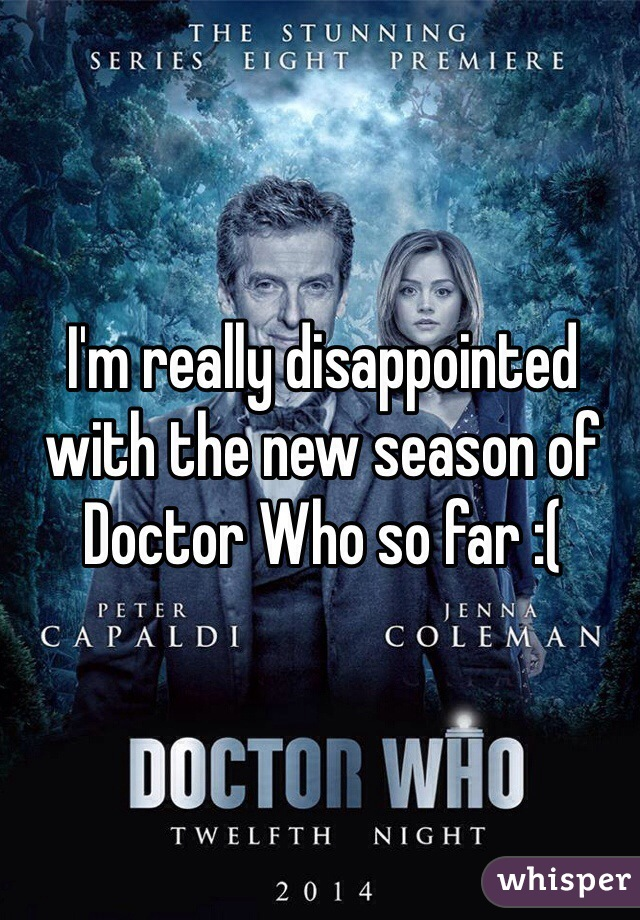 I'm really disappointed with the new season of Doctor Who so far :(