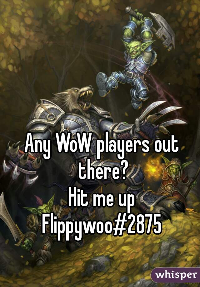 Any WoW players out there? Hit me up  Flippywoo#2875