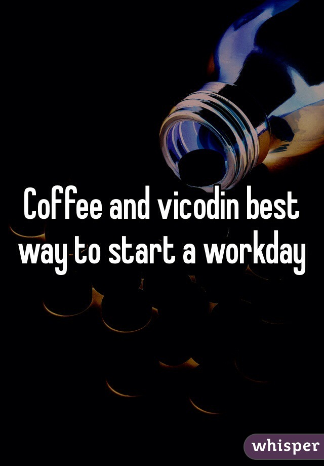 Coffee and vicodin best way to start a workday