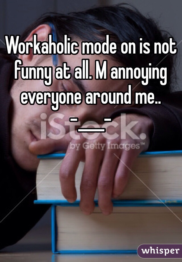 Workaholic mode on is not funny at all. M annoying everyone around me.. -____-