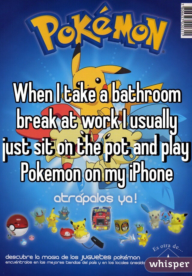 When I take a bathroom break at work I usually just sit on the pot and play Pokemon on my iPhone