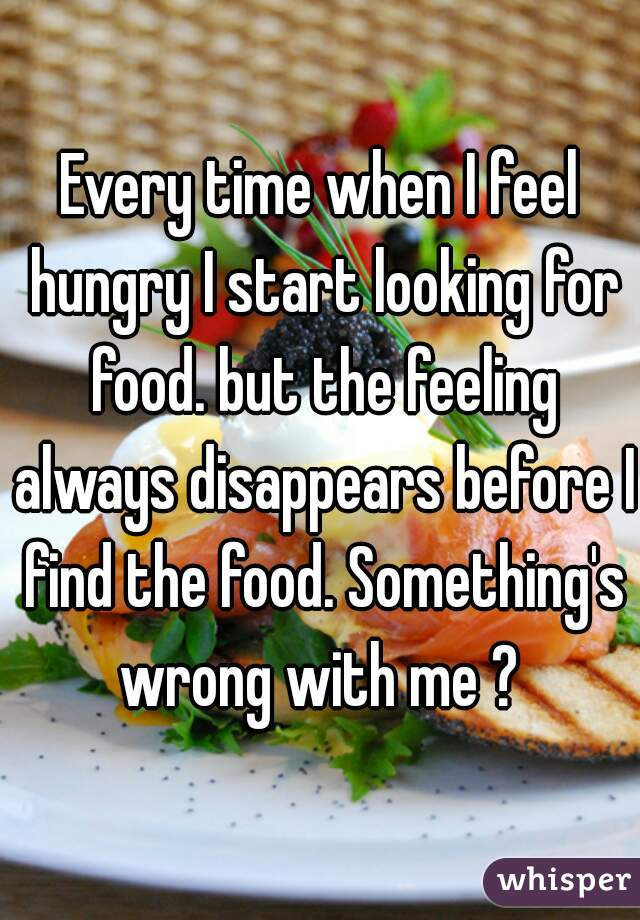 Every time when I feel hungry I start looking for food. but the feeling always disappears before I find the food. Something's wrong with me ?