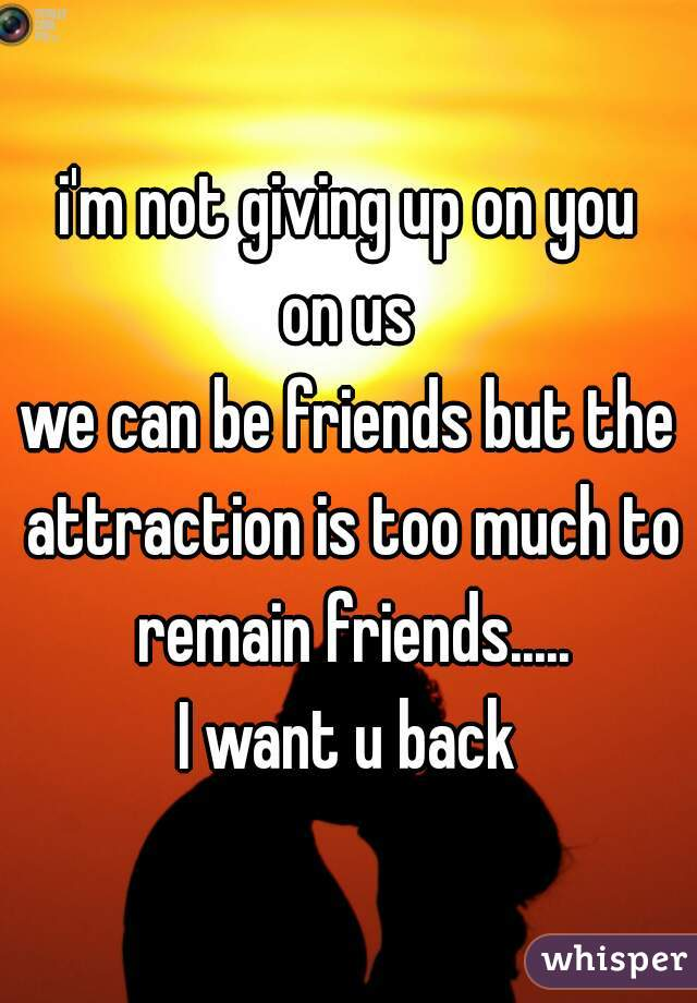 i'm not giving up on you on us we can be friends but the attraction is too much to remain friends..... I want u back