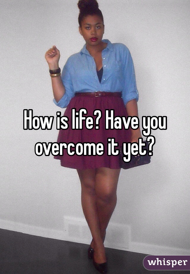 How is life? Have you overcome it yet?