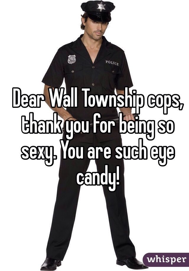 Dear Wall Township cops, thank you for being so sexy. You are such eye candy!