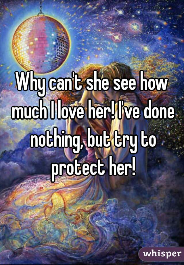 Why can't she see how much I love her! I've done nothing, but try to protect her!