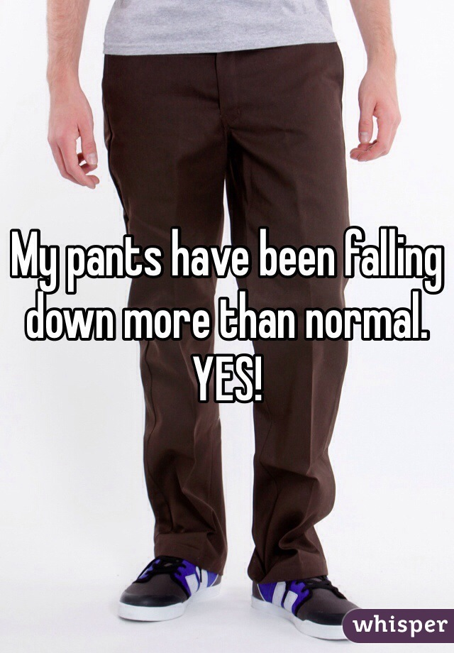 My pants have been falling down more than normal. YES!