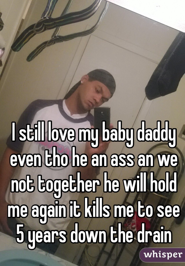 I still love my baby daddy even tho he an ass an we not together he will hold me again it kills me to see 5 years down the drain