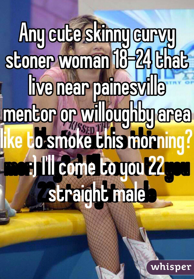 Any cute skinny curvy stoner woman 18-24 that live near painesville mentor or willoughby area like to smoke this morning? :) I'll come to you 22 straight male