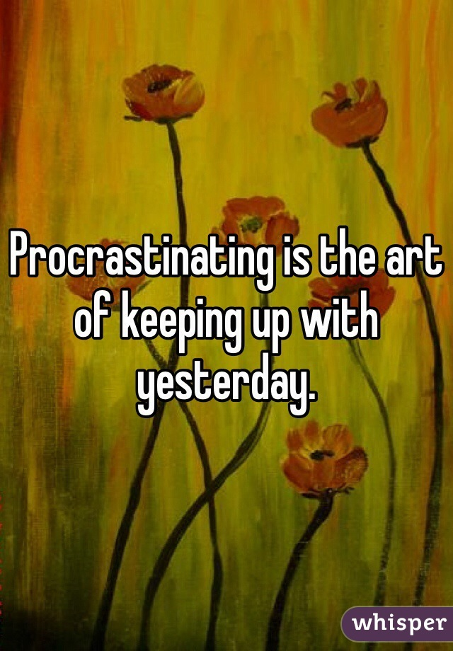 Procrastinating is the art of keeping up with yesterday.