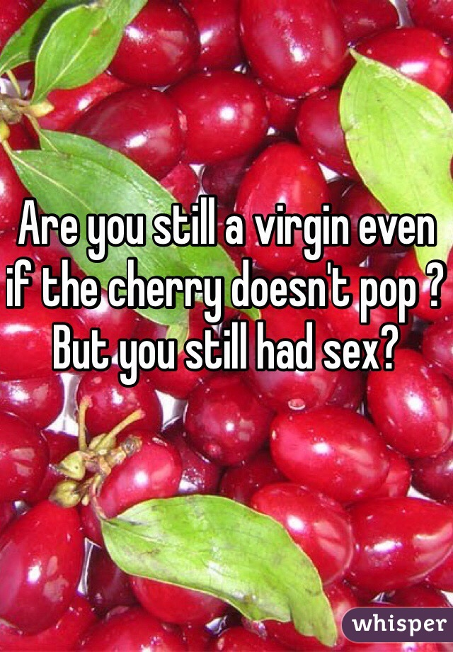 Are you still a virgin even if the cherry doesn't pop ? But you still had sex?