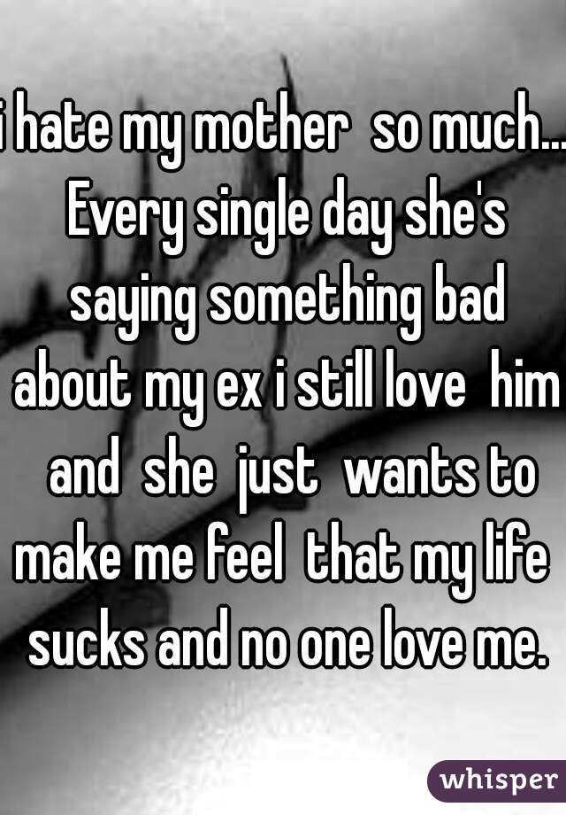 i hate my mother  so much... Every single day she's saying something bad about my ex i still love  him  and  she  just  wants to make me feel  that my life  sucks and no one love me.